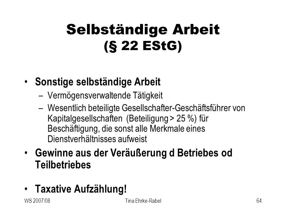 WS 2007/08Tina Ehrke-Rabel64 Selbständige Arbeit (§ 22 EStG) Sonstige selbständige Arbeit –Vermögensverwaltende Tätigkeit –Wesentlich beteiligte Gesel