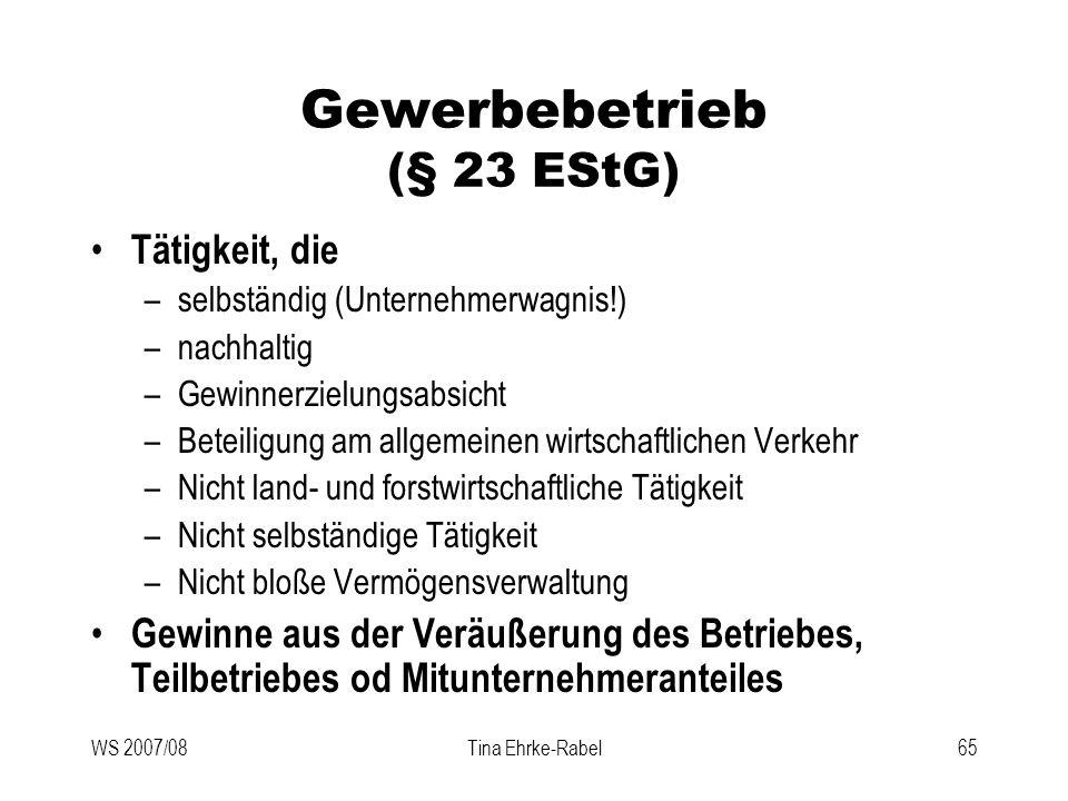 WS 2007/08Tina Ehrke-Rabel65 Gewerbebetrieb (§ 23 EStG) Tätigkeit, die –selbständig (Unternehmerwagnis!) –nachhaltig –Gewinnerzielungsabsicht –Beteili