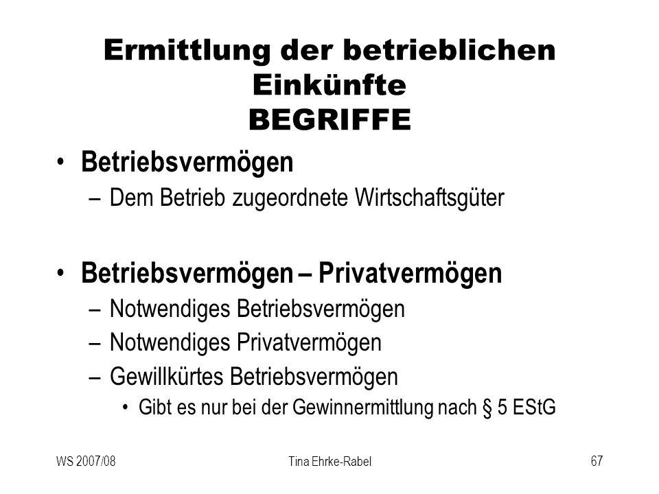 WS 2007/08Tina Ehrke-Rabel67 Ermittlung der betrieblichen Einkünfte BEGRIFFE Betriebsvermögen –Dem Betrieb zugeordnete Wirtschaftsgüter Betriebsvermög