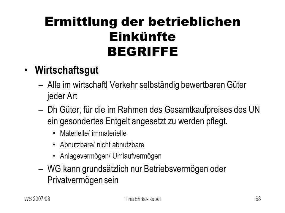 WS 2007/08Tina Ehrke-Rabel68 Ermittlung der betrieblichen Einkünfte BEGRIFFE Wirtschaftsgut –Alle im wirtschaftl Verkehr selbständig bewertbaren Güter