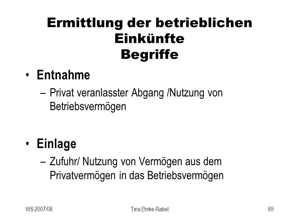 WS 2007/08Tina Ehrke-Rabel69 Ermittlung der betrieblichen Einkünfte Begriffe Entnahme –Privat veranlasster Abgang /Nutzung von Betriebsvermögen Einlag
