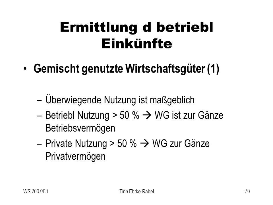 WS 2007/08Tina Ehrke-Rabel70 Ermittlung d betriebl Einkünfte Gemischt genutzte Wirtschaftsgüter (1) –Überwiegende Nutzung ist maßgeblich –Betriebl Nut