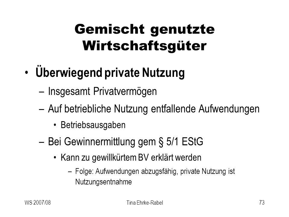 WS 2007/08Tina Ehrke-Rabel73 Gemischt genutzte Wirtschaftsgüter Überwiegend private Nutzung –Insgesamt Privatvermögen –Auf betriebliche Nutzung entfal