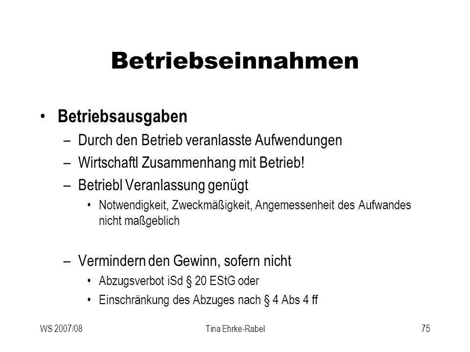 WS 2007/08Tina Ehrke-Rabel75 Betriebseinnahmen Betriebsausgaben –Durch den Betrieb veranlasste Aufwendungen –Wirtschaftl Zusammenhang mit Betrieb! –Be