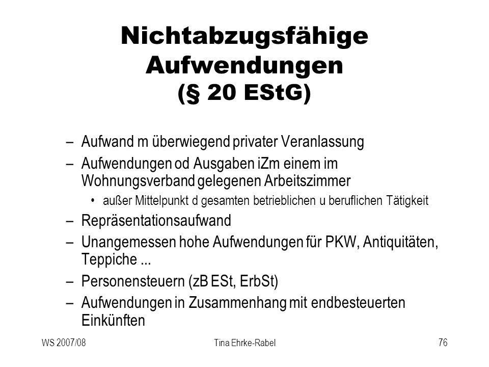 WS 2007/08Tina Ehrke-Rabel76 Nichtabzugsfähige Aufwendungen (§ 20 EStG) –Aufwand m überwiegend privater Veranlassung –Aufwendungen od Ausgaben iZm ein