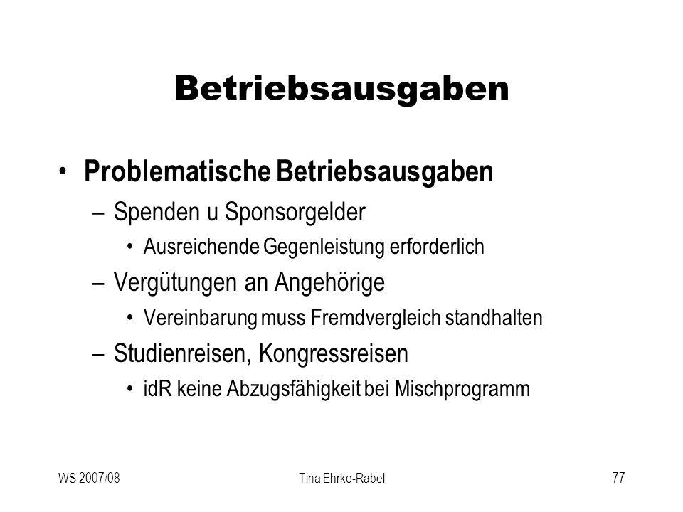 WS 2007/08Tina Ehrke-Rabel77 Betriebsausgaben Problematische Betriebsausgaben –Spenden u Sponsorgelder Ausreichende Gegenleistung erforderlich –Vergüt