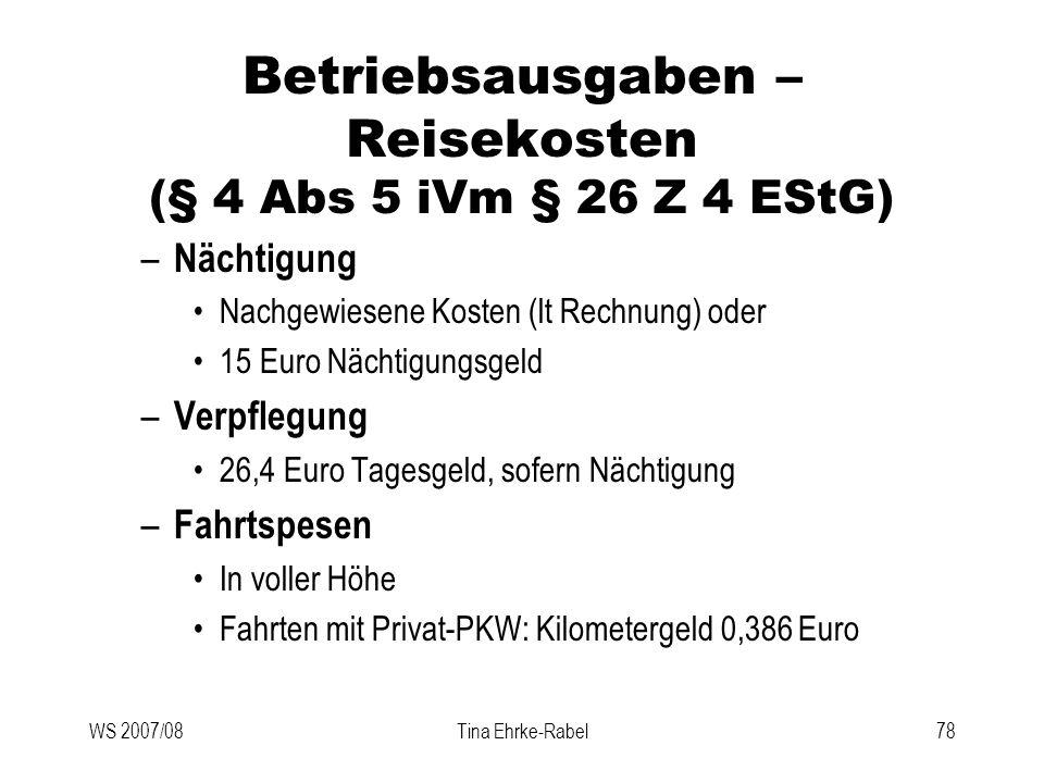 WS 2007/08Tina Ehrke-Rabel78 Betriebsausgaben – Reisekosten (§ 4 Abs 5 iVm § 26 Z 4 EStG) – Nächtigung Nachgewiesene Kosten (lt Rechnung) oder 15 Euro