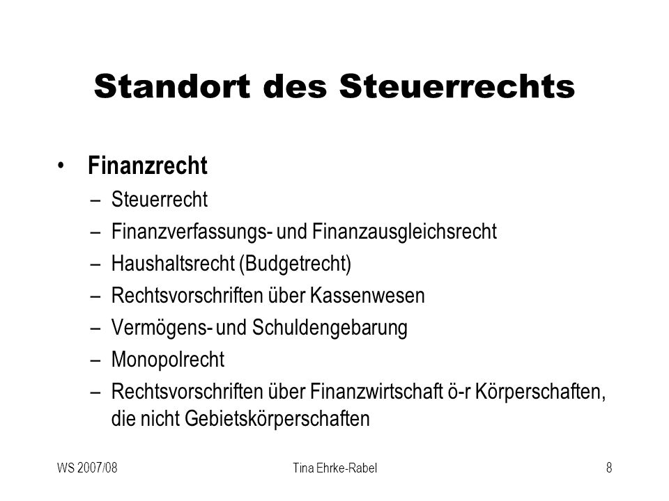 WS 2007/08Tina Ehrke-Rabel8 Standort des Steuerrechts Finanzrecht –Steuerrecht –Finanzverfassungs- und Finanzausgleichsrecht –Haushaltsrecht (Budgetre