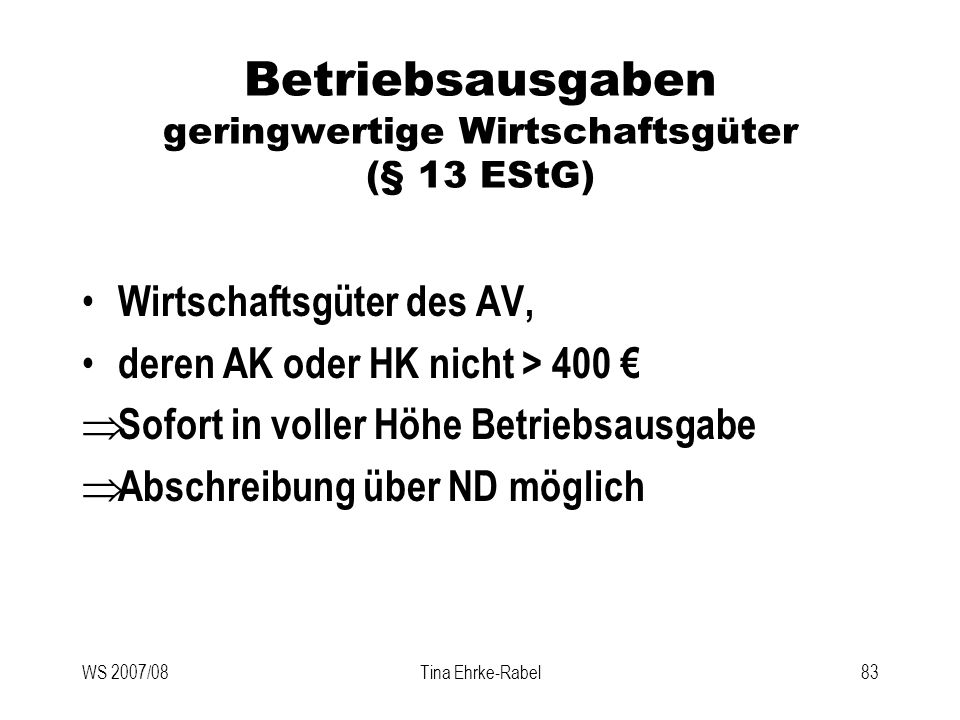 WS 2007/08Tina Ehrke-Rabel83 Betriebsausgaben geringwertige Wirtschaftsgüter (§ 13 EStG) Wirtschaftsgüter des AV, deren AK oder HK nicht > 400 Sofort