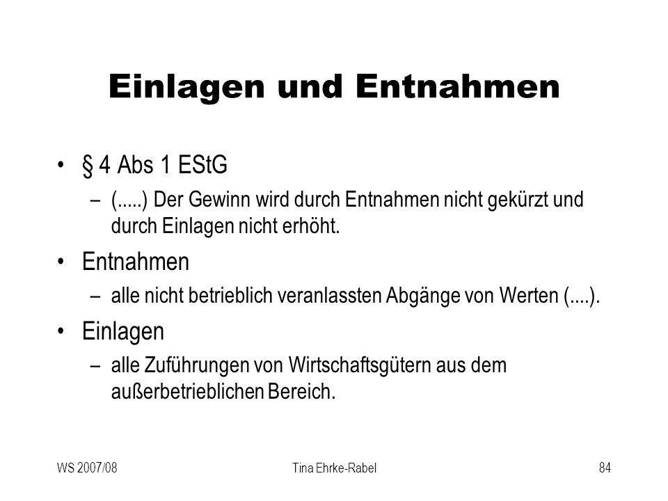 WS 2007/08Tina Ehrke-Rabel84 Einlagen und Entnahmen § 4 Abs 1 EStG –(.....) Der Gewinn wird durch Entnahmen nicht gekürzt und durch Einlagen nicht erh