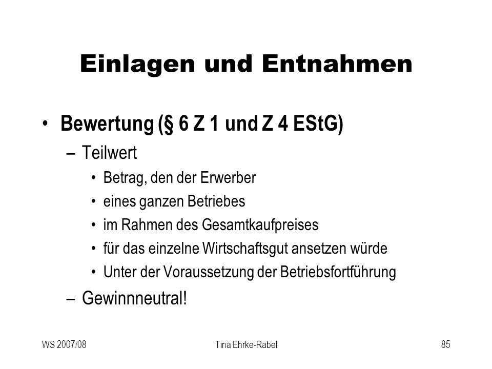 WS 2007/08Tina Ehrke-Rabel85 Einlagen und Entnahmen Bewertung (§ 6 Z 1 und Z 4 EStG) –Teilwert Betrag, den der Erwerber eines ganzen Betriebes im Rahm