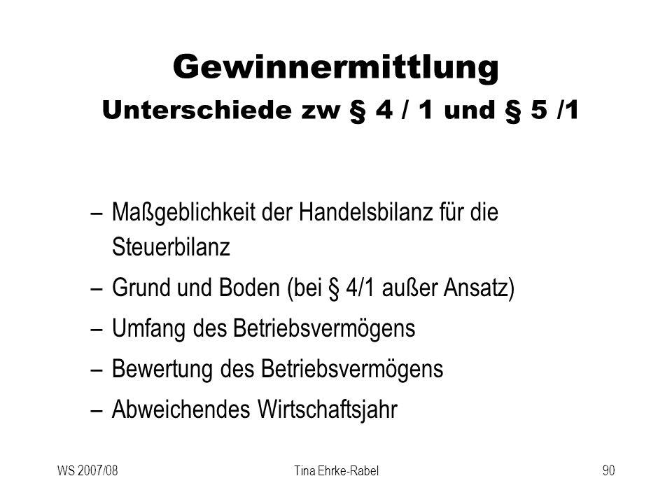 WS 2007/08Tina Ehrke-Rabel90 Gewinnermittlung Unterschiede zw § 4 / 1 und § 5 /1 –Maßgeblichkeit der Handelsbilanz für die Steuerbilanz –Grund und Bod
