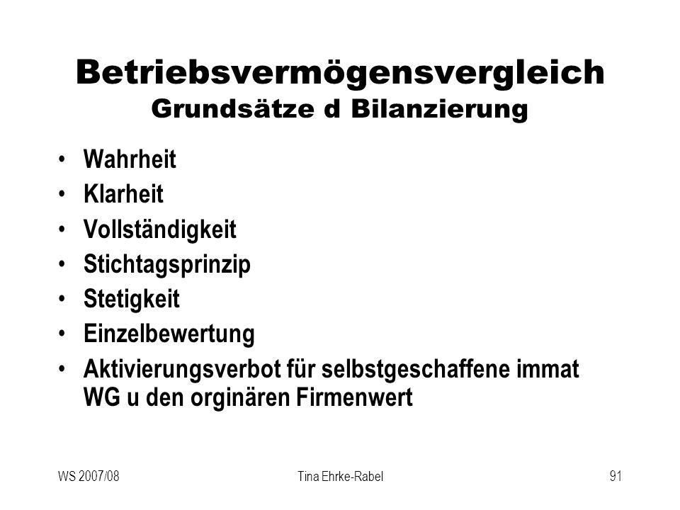 WS 2007/08Tina Ehrke-Rabel91 Betriebsvermögensvergleich Grundsätze d Bilanzierung Wahrheit Klarheit Vollständigkeit Stichtagsprinzip Stetigkeit Einzel
