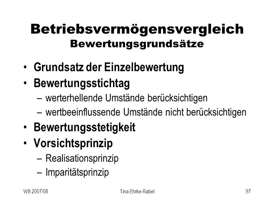 WS 2007/08Tina Ehrke-Rabel97 Betriebsvermögensvergleich Bewertungsgrundsätze Grundsatz der Einzelbewertung Bewertungsstichtag –werterhellende Umstände