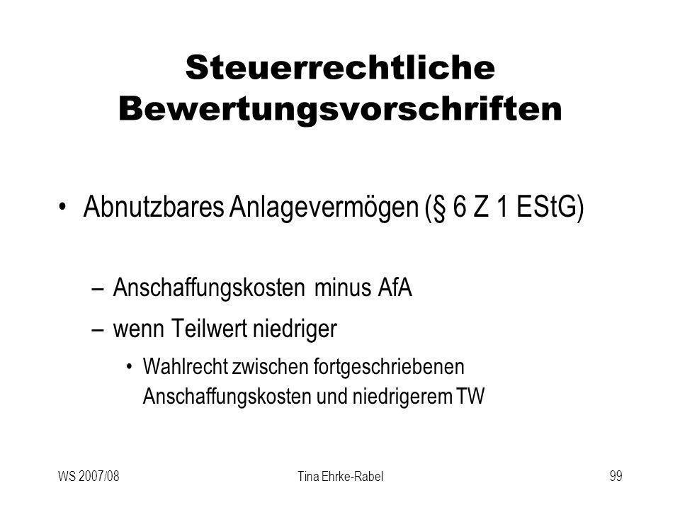 WS 2007/08Tina Ehrke-Rabel99 Steuerrechtliche Bewertungsvorschriften Abnutzbares Anlagevermögen (§ 6 Z 1 EStG) –Anschaffungskosten minus AfA –wenn Tei