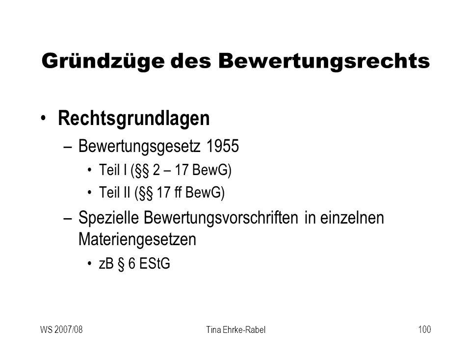 WS 2007/08Tina Ehrke-Rabel100 Gründzüge des Bewertungsrechts Rechtsgrundlagen –Bewertungsgesetz 1955 Teil I (§§ 2 – 17 BewG) Teil II (§§ 17 ff BewG) –
