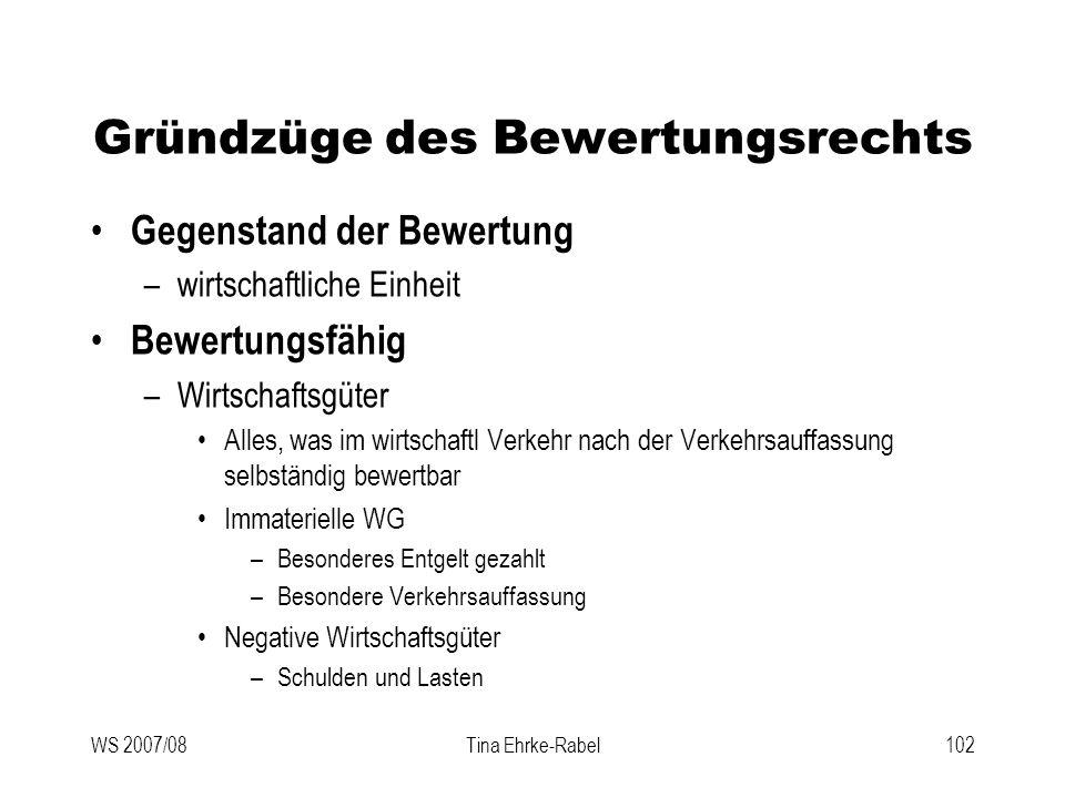 WS 2007/08Tina Ehrke-Rabel102 Gründzüge des Bewertungsrechts Gegenstand der Bewertung –wirtschaftliche Einheit Bewertungsfähig –Wirtschaftsgüter Alles