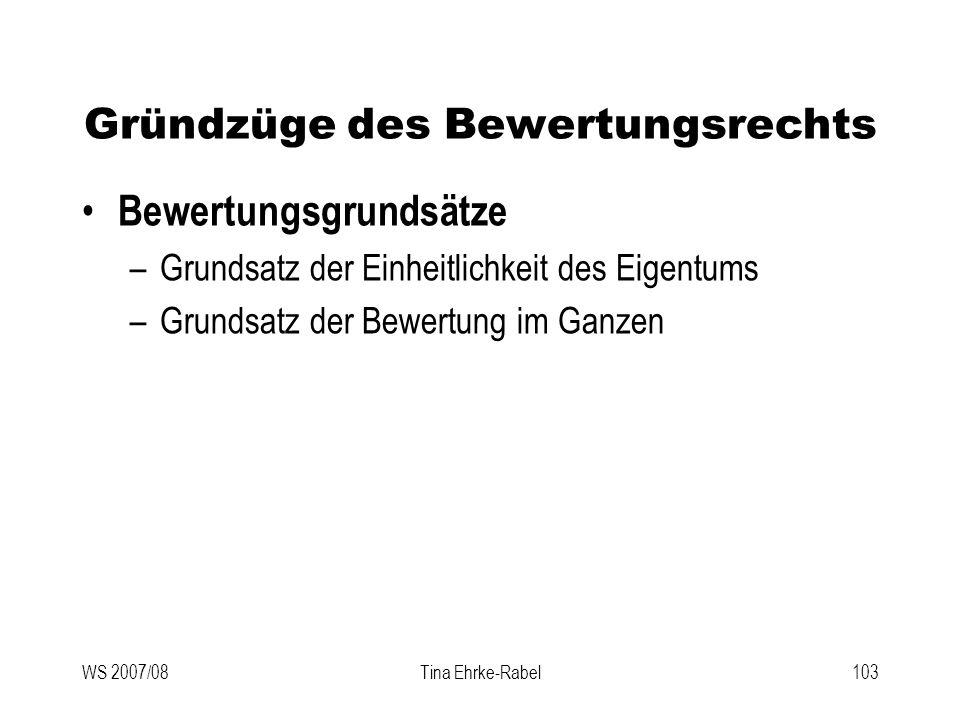 WS 2007/08Tina Ehrke-Rabel103 Gründzüge des Bewertungsrechts Bewertungsgrundsätze –Grundsatz der Einheitlichkeit des Eigentums –Grundsatz der Bewertun
