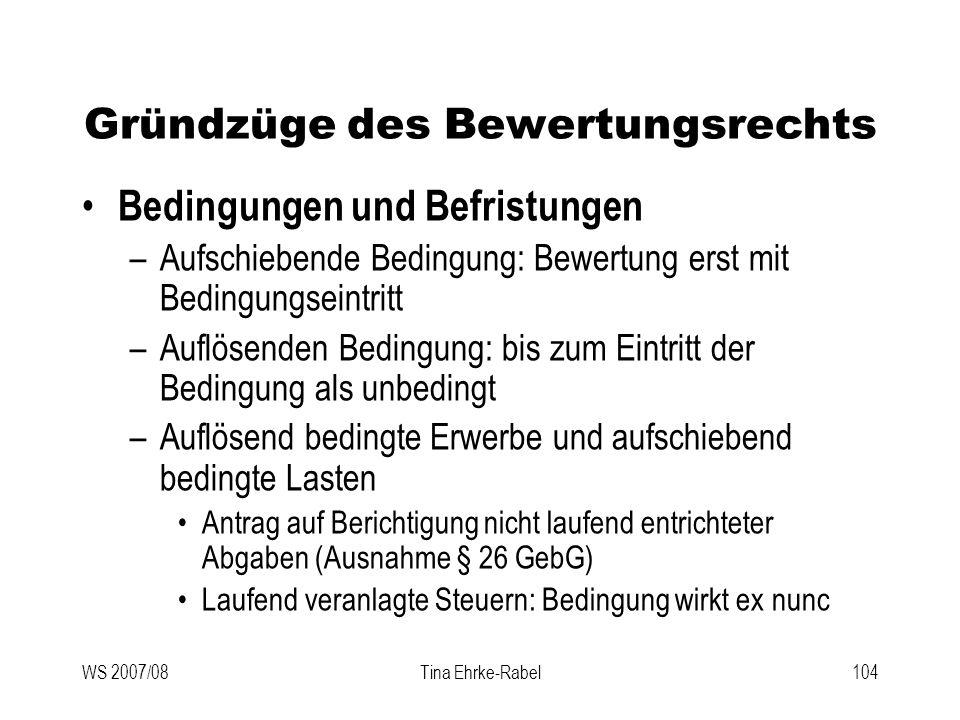 WS 2007/08Tina Ehrke-Rabel104 Gründzüge des Bewertungsrechts Bedingungen und Befristungen –Aufschiebende Bedingung: Bewertung erst mit Bedingungseintr