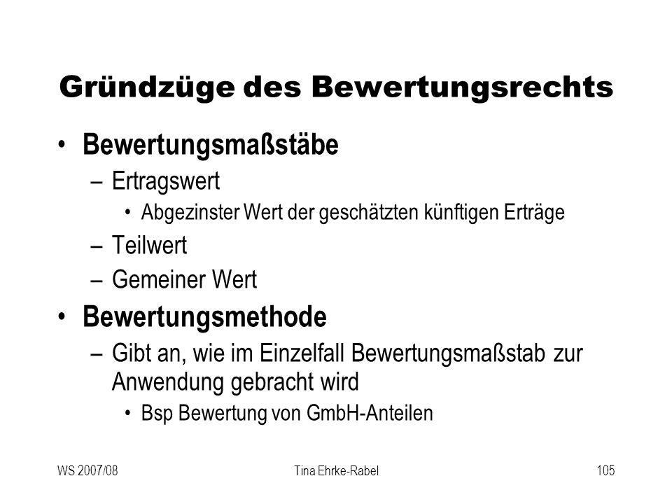 WS 2007/08Tina Ehrke-Rabel105 Gründzüge des Bewertungsrechts Bewertungsmaßstäbe –Ertragswert Abgezinster Wert der geschätzten künftigen Erträge –Teilw