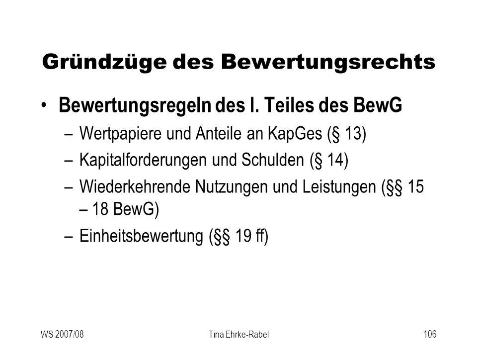 WS 2007/08Tina Ehrke-Rabel106 Gründzüge des Bewertungsrechts Bewertungsregeln des I. Teiles des BewG –Wertpapiere und Anteile an KapGes (§ 13) –Kapita