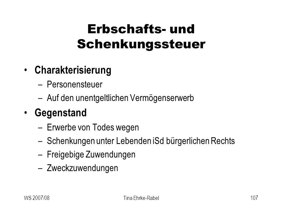 WS 2007/08Tina Ehrke-Rabel107 Erbschafts- und Schenkungssteuer Charakterisierung –Personensteuer –Auf den unentgeltlichen Vermögenserwerb Gegenstand –