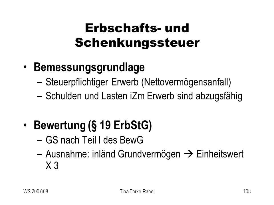 WS 2007/08Tina Ehrke-Rabel108 Erbschafts- und Schenkungssteuer Bemessungsgrundlage –Steuerpflichtiger Erwerb (Nettovermögensanfall) –Schulden und Last