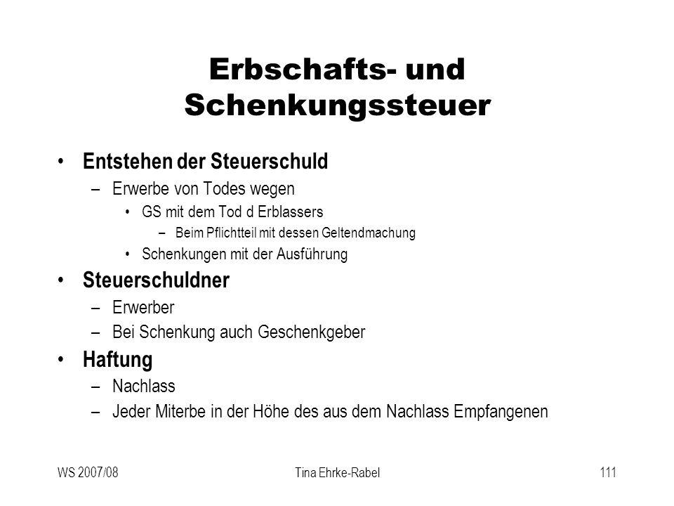 WS 2007/08Tina Ehrke-Rabel111 Erbschafts- und Schenkungssteuer Entstehen der Steuerschuld –Erwerbe von Todes wegen GS mit dem Tod d Erblassers –Beim P