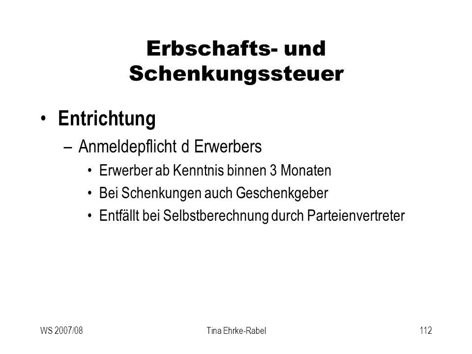WS 2007/08Tina Ehrke-Rabel112 Erbschafts- und Schenkungssteuer Entrichtung –Anmeldepflicht d Erwerbers Erwerber ab Kenntnis binnen 3 Monaten Bei Schen