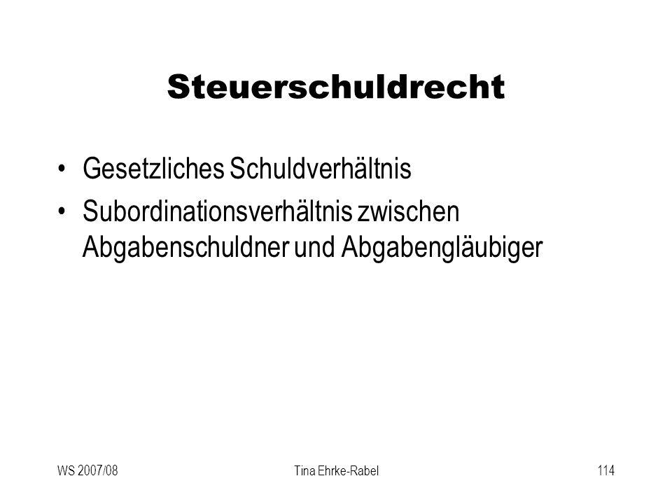 WS 2007/08Tina Ehrke-Rabel114 Steuerschuldrecht Gesetzliches Schuldverhältnis Subordinationsverhältnis zwischen Abgabenschuldner und Abgabengläubiger