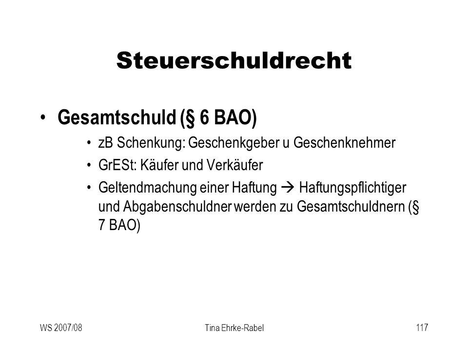 WS 2007/08Tina Ehrke-Rabel117 Steuerschuldrecht Gesamtschuld (§ 6 BAO) zB Schenkung: Geschenkgeber u Geschenknehmer GrESt: Käufer und Verkäufer Gelten