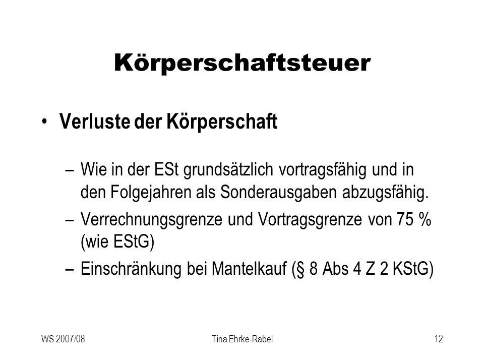 WS 2007/08Tina Ehrke-Rabel12 Körperschaftsteuer Verluste der Körperschaft –Wie in der ESt grundsätzlich vortragsfähig und in den Folgejahren als Sonde