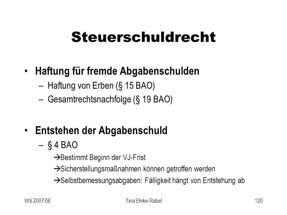 WS 2007/08Tina Ehrke-Rabel120 Steuerschuldrecht Haftung für fremde Abgabenschulden –Haftung von Erben (§ 15 BAO) –Gesamtrechtsnachfolge (§ 19 BAO) Ent