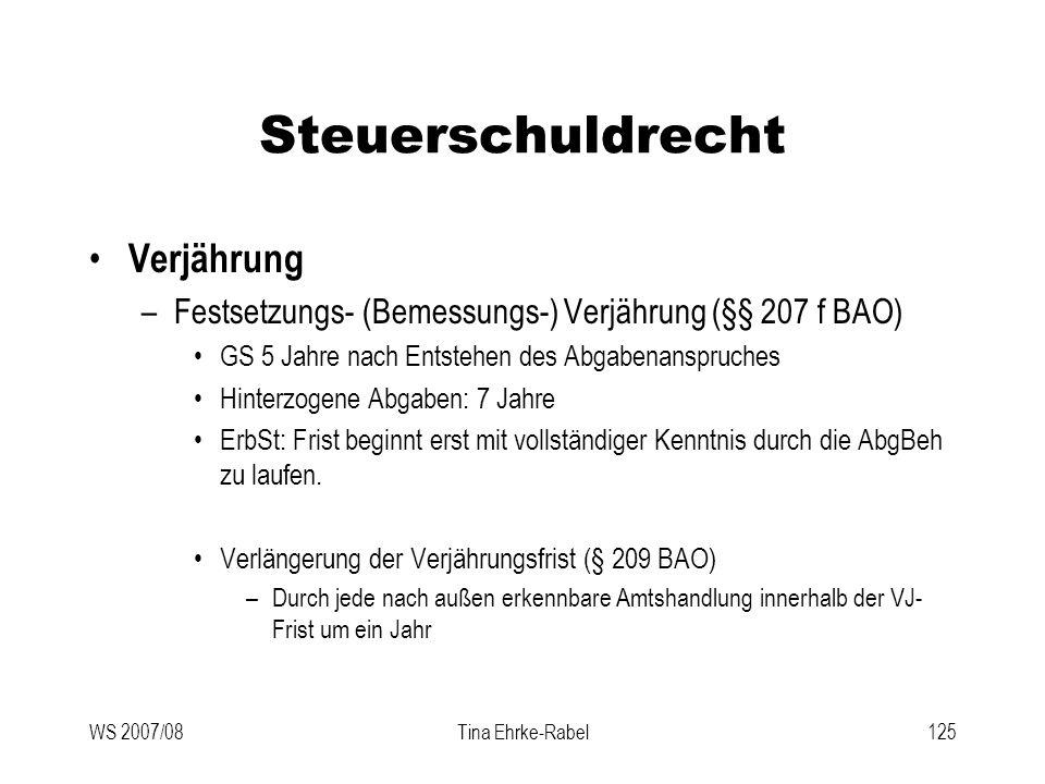 WS 2007/08Tina Ehrke-Rabel125 Steuerschuldrecht Verjährung –Festsetzungs- (Bemessungs-) Verjährung (§§ 207 f BAO) GS 5 Jahre nach Entstehen des Abgabe