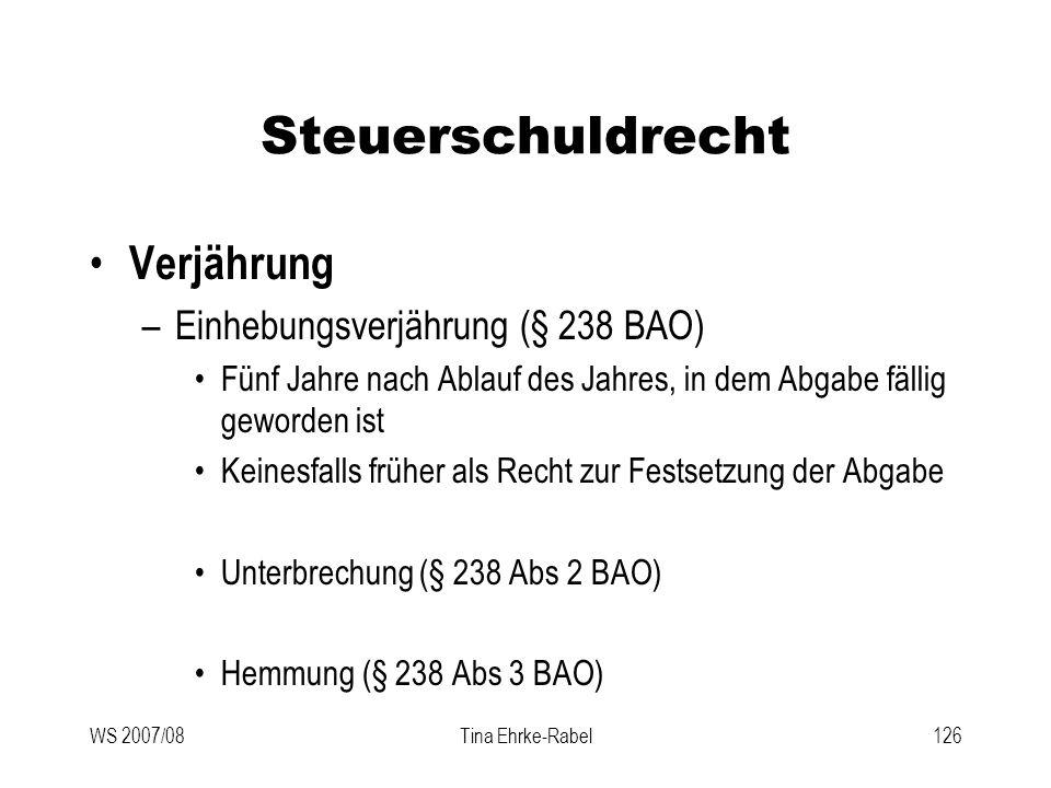 WS 2007/08Tina Ehrke-Rabel126 Steuerschuldrecht Verjährung –Einhebungsverjährung (§ 238 BAO) Fünf Jahre nach Ablauf des Jahres, in dem Abgabe fällig g