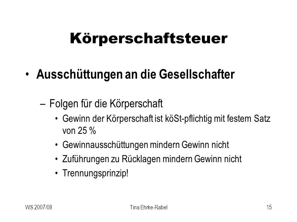 WS 2007/08Tina Ehrke-Rabel15 Körperschaftsteuer Ausschüttungen an die Gesellschafter –Folgen für die Körperschaft Gewinn der Körperschaft ist köSt-pfl