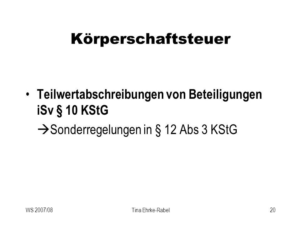WS 2007/08Tina Ehrke-Rabel20 Körperschaftsteuer Teilwertabschreibungen von Beteiligungen iSv § 10 KStG Sonderregelungen in § 12 Abs 3 KStG
