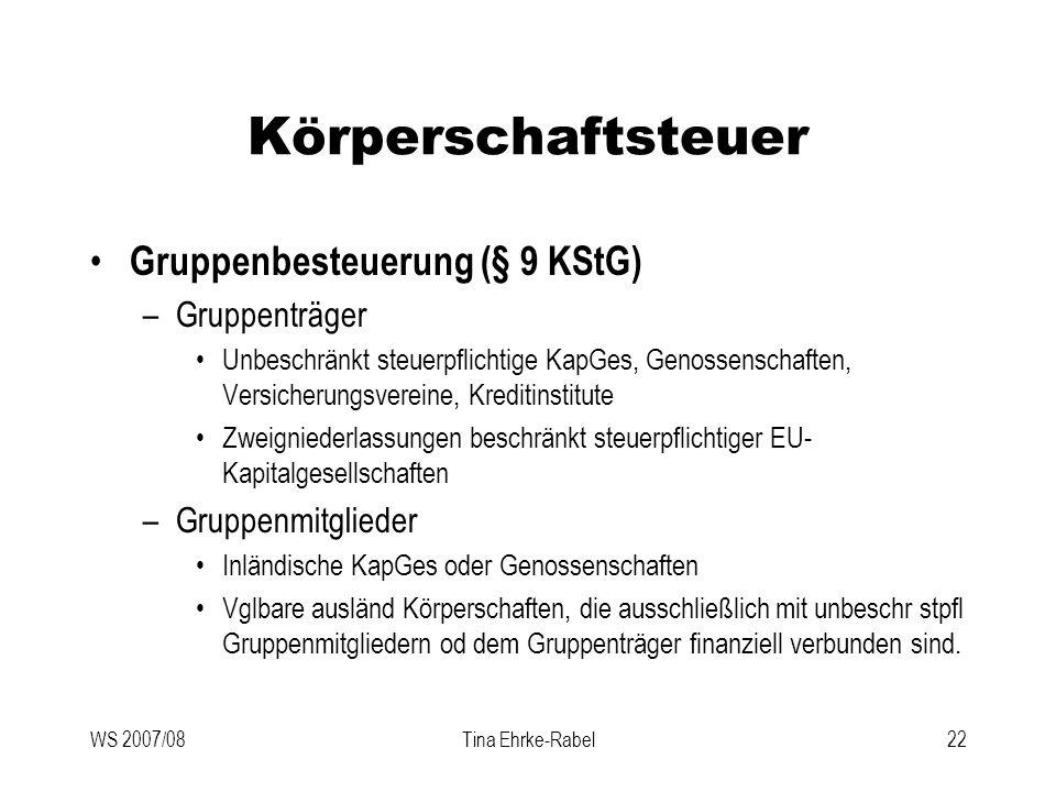 WS 2007/08Tina Ehrke-Rabel22 Körperschaftsteuer Gruppenbesteuerung (§ 9 KStG) –Gruppenträger Unbeschränkt steuerpflichtige KapGes, Genossenschaften, V