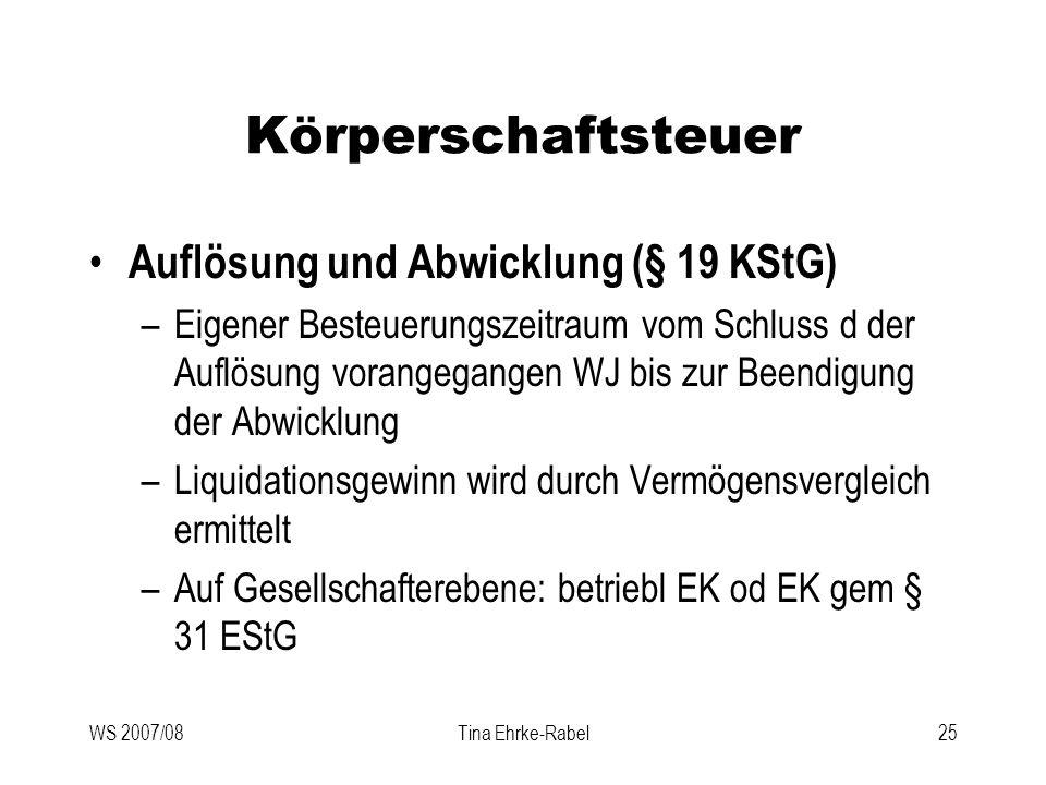 WS 2007/08Tina Ehrke-Rabel25 Körperschaftsteuer Auflösung und Abwicklung (§ 19 KStG) –Eigener Besteuerungszeitraum vom Schluss d der Auflösung vorange