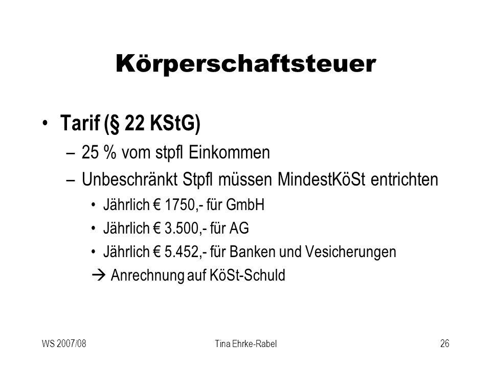 WS 2007/08Tina Ehrke-Rabel26 Körperschaftsteuer Tarif (§ 22 KStG) –25 % vom stpfl Einkommen –Unbeschränkt Stpfl müssen MindestKöSt entrichten Jährlich