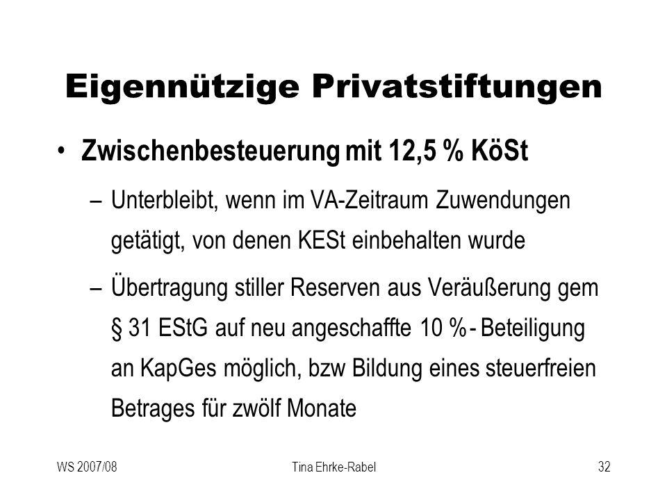 WS 2007/08Tina Ehrke-Rabel32 Eigennützige Privatstiftungen Zwischenbesteuerung mit 12,5 % KöSt –Unterbleibt, wenn im VA-Zeitraum Zuwendungen getätigt,