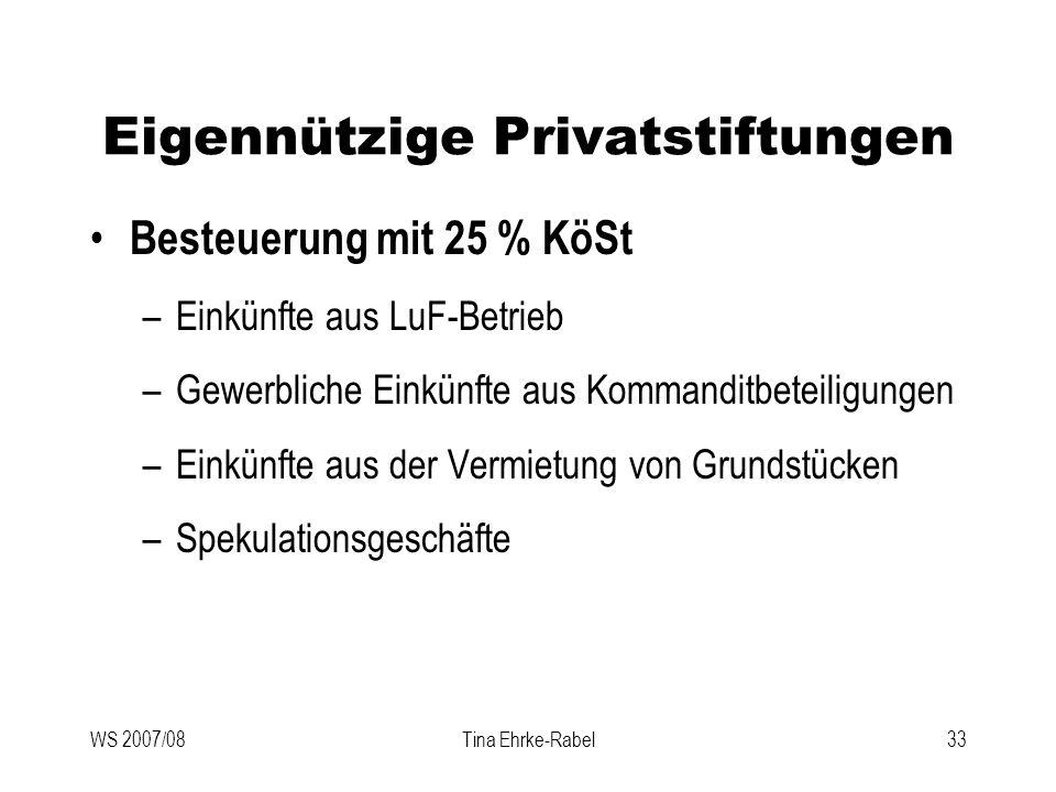 WS 2007/08Tina Ehrke-Rabel33 Eigennützige Privatstiftungen Besteuerung mit 25 % KöSt –Einkünfte aus LuF-Betrieb –Gewerbliche Einkünfte aus Kommanditbe