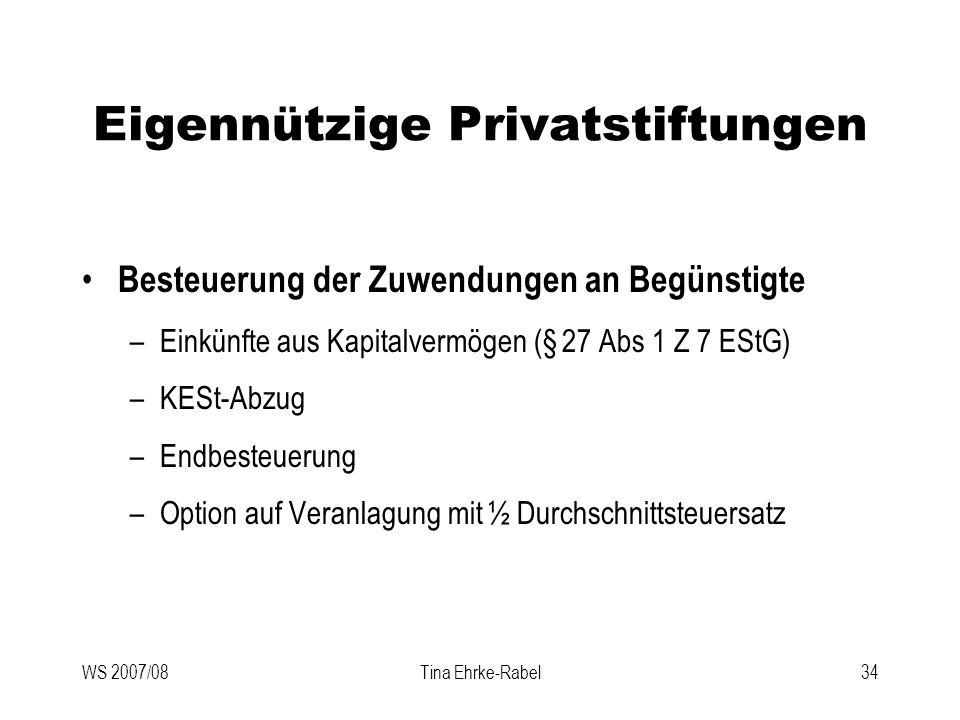WS 2007/08Tina Ehrke-Rabel34 Eigennützige Privatstiftungen Besteuerung der Zuwendungen an Begünstigte –Einkünfte aus Kapitalvermögen (§ 27 Abs 1 Z 7 E
