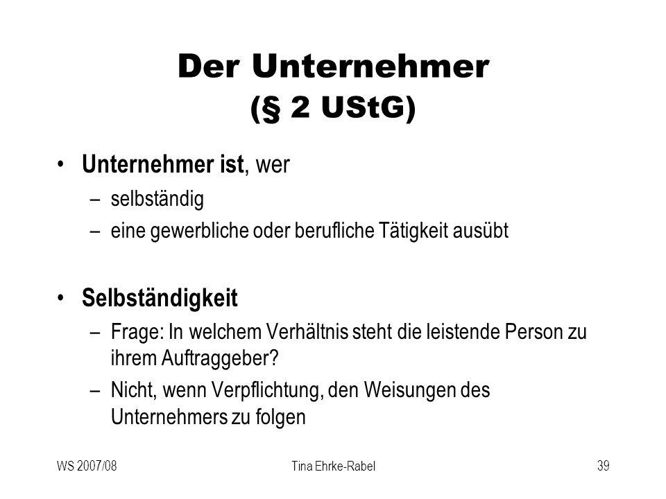 WS 2007/08Tina Ehrke-Rabel39 Der Unternehmer (§ 2 UStG) Unternehmer ist, wer –selbständig –eine gewerbliche oder berufliche Tätigkeit ausübt Selbständ