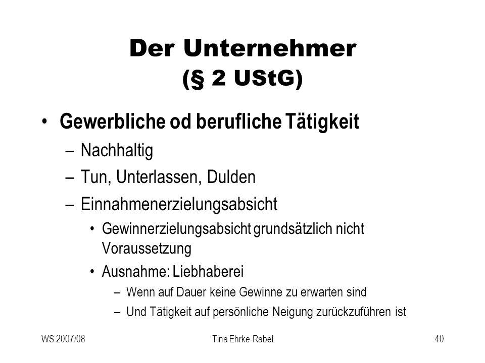WS 2007/08Tina Ehrke-Rabel40 Der Unternehmer (§ 2 UStG) Gewerbliche od berufliche Tätigkeit –Nachhaltig –Tun, Unterlassen, Dulden –Einnahmenerzielungs