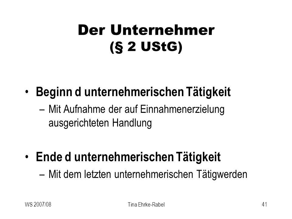 WS 2007/08Tina Ehrke-Rabel41 Der Unternehmer (§ 2 UStG) Beginn d unternehmerischen Tätigkeit –Mit Aufnahme der auf Einnahmenerzielung ausgerichteten H