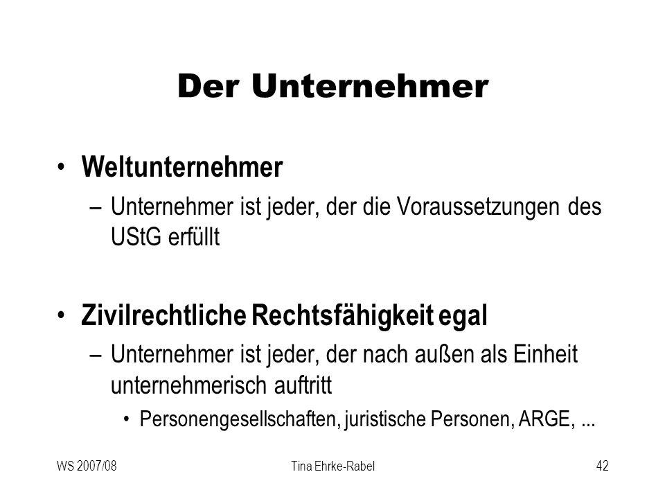 WS 2007/08Tina Ehrke-Rabel42 Der Unternehmer Weltunternehmer –Unternehmer ist jeder, der die Voraussetzungen des UStG erfüllt Zivilrechtliche Rechtsfä