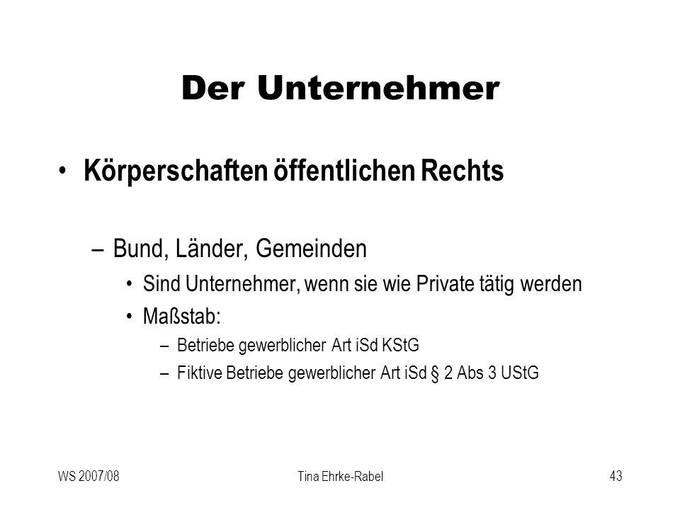WS 2007/08Tina Ehrke-Rabel43 Der Unternehmer Körperschaften öffentlichen Rechts –Bund, Länder, Gemeinden Sind Unternehmer, wenn sie wie Private tätig