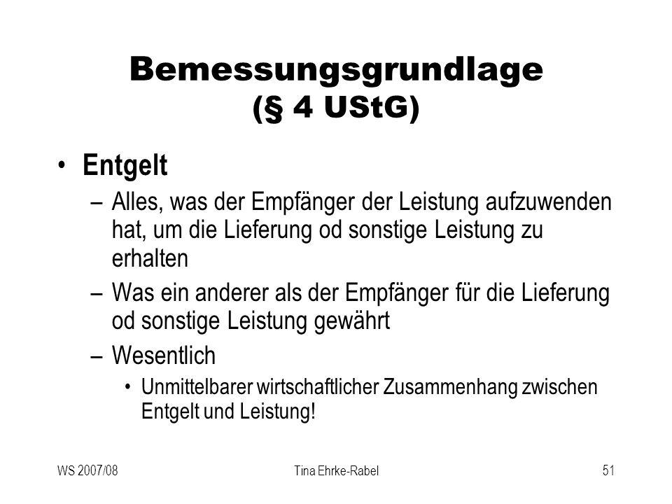WS 2007/08Tina Ehrke-Rabel51 Bemessungsgrundlage (§ 4 UStG) Entgelt –Alles, was der Empfänger der Leistung aufzuwenden hat, um die Lieferung od sonsti
