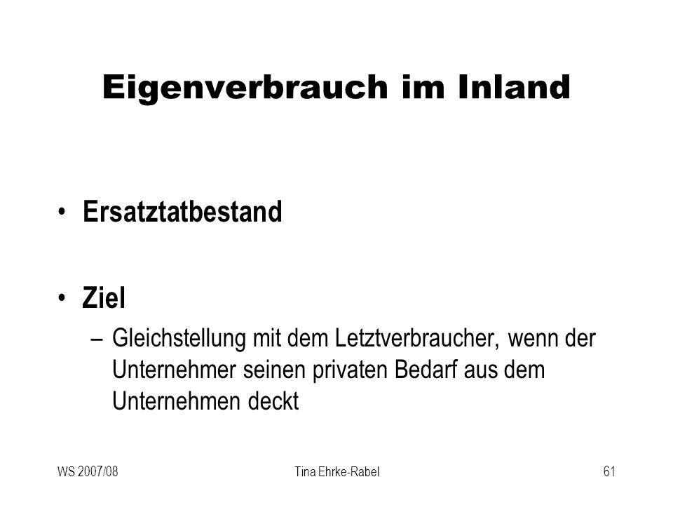 WS 2007/08Tina Ehrke-Rabel61 Eigenverbrauch im Inland Ersatztatbestand Ziel –Gleichstellung mit dem Letztverbraucher, wenn der Unternehmer seinen priv